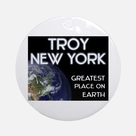 troy new york - greatest place on earth Ornament (