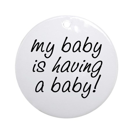 My baby is having a baby! Ornament (Round)
