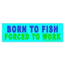 Born To Fish, Forced To Work Bumper Car Sticker