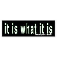 """""""it is what it is"""" Bumper Car Sticker"""