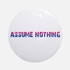 Assume Nothing Round Ornament