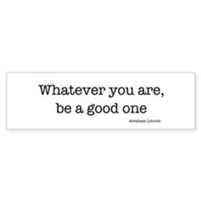 Whatever You Are, Be A Good O Bumper Bumper Sticker