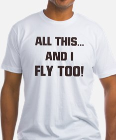 ALL THIS ... AND I FLY TOO Shirt
