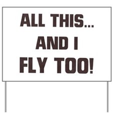 ALL THIS ... AND I FLY TOO Yard Sign