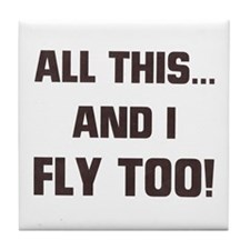 ALL THIS ... AND I FLY TOO Tile Coaster