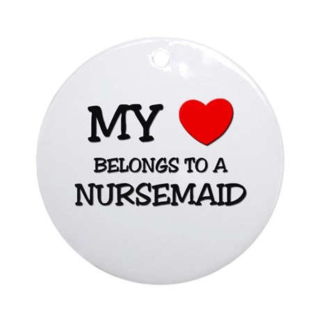 My Heart Belongs To A NURSEMAID Ornament (Round)