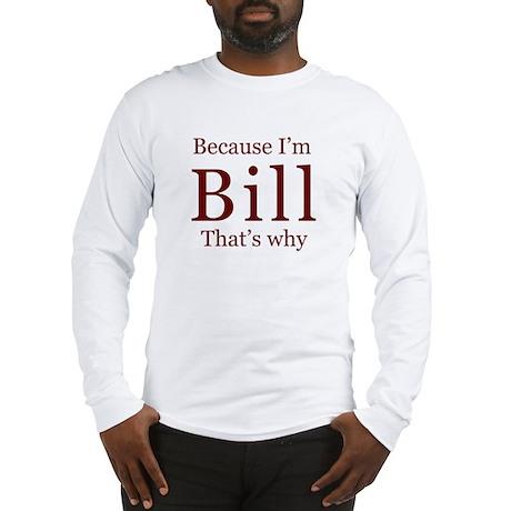 Because I'm Bill Long Sleeve T-Shirt