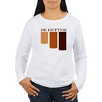 be better Women's Long Sleeve T-Shirt