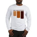 be better Long Sleeve T-Shirt