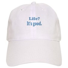 Life? It's good. Baseball Cap