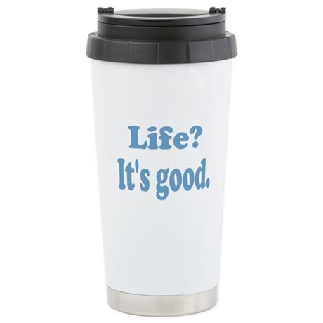 Life? It's good. Stainless Steel Travel Mug