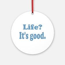 Life? It's good. Ornament (Round)