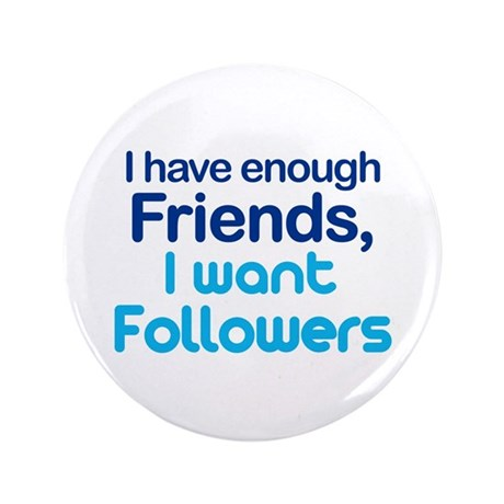 "Enough Friends, Want Follower 3.5"" Button"