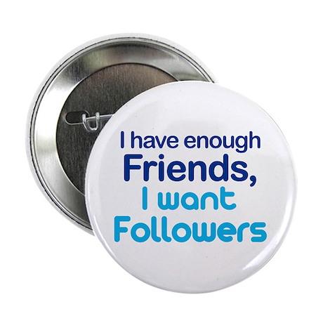 "Enough Friends, Want Follower 2.25"" Button"