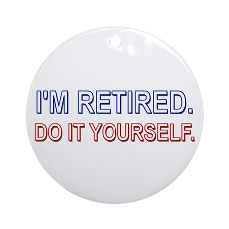 I'm Retired. Do it Yourself. Ornament (Round)