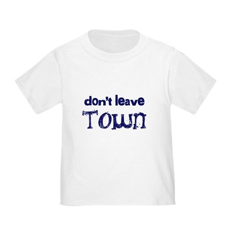 """""""Don't Leave Town"""" Toddler T-Shirt"""