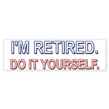 I'm Retired. Do it Yourself. Bumper Bumper Sticker