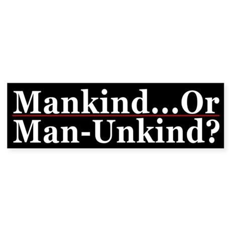 Mankind or Man-Unkind?