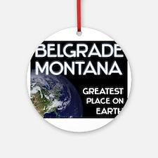 belgrade montana - greatest place on earth Ornamen