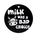 Milk Was A Bad Choice Ornament (Round)