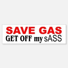 Bumper Sticker Save Gas. GET OFF my sASS