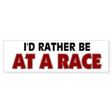 I'd Rather Be At A Race Bumper Bumper Sticker