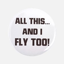 "ALL THIS ... AND I FLY TOO 3.5"" Button"