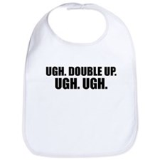 Ugh. Double Up. Ugh. Ugh. Bib