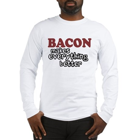 Bacon Makes Everything Better Long Sleeve T-Shirt