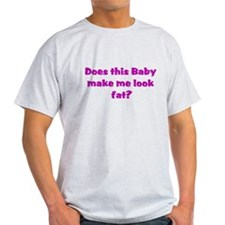 baby makes me look fat T-Shirt