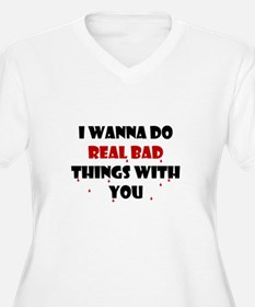 I wanna do real bad things with you T-Shirt