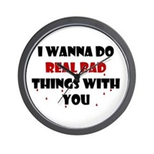 I wanna do real bad things with you Wall Clock