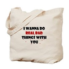 I wanna do real bad things with you Tote Bag