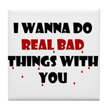 I wanna do real bad things with you Tile Coaster