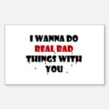 I wanna do real bad things with you Decal