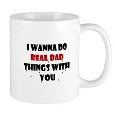 I wanna do real bad things with you Mug