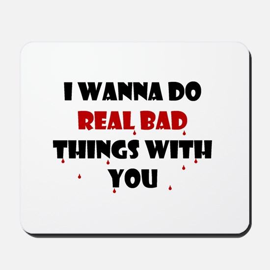 I wanna do real bad things with you Mousepad