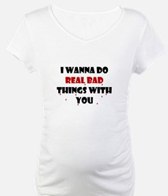 I wanna do real bad things with you Shirt