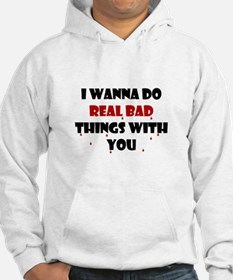 I wanna do real bad things with you Hoodie