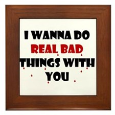 I wanna do real bad things with you Framed Tile