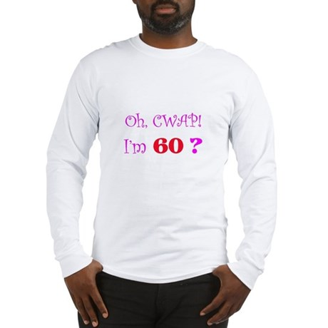Oh, CWAP! I'm 60? Gift Long Sleeve T-Shirt