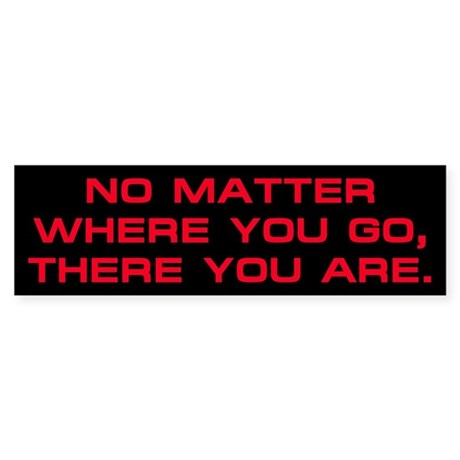 No Matter Where You Go Bumper Sticker
