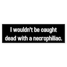Caught dead with necrophiliac Bumper Bumper Sticker