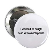 "Caught dead with necrophiliac 2.25"" Button"