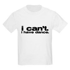 i cant. i have dance. T-Shirt