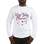 Wine Today, Gone Tomorrow Long Sleeve T-Shirt