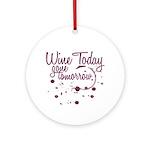 Wine Today, Gone Tomorrow Ornament (Round)