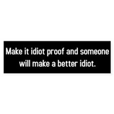 Make it idiot proof? Better Idiot. Bumper Sticker