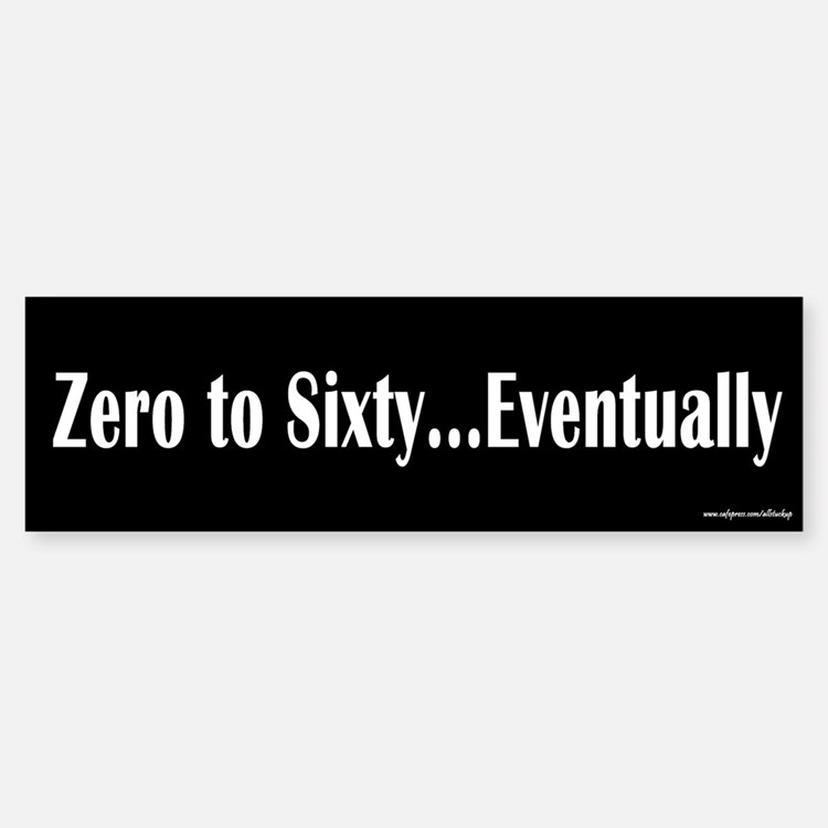 Zero to Sixty Eventually Bumper Bumper Bumper Sticker