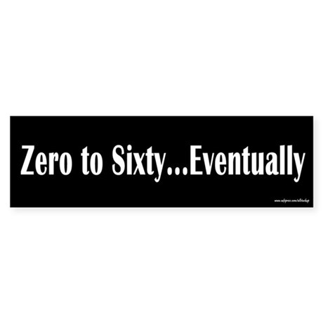 Zero to Sixty Eventually Bumper Bumper Stickers by allstuckup